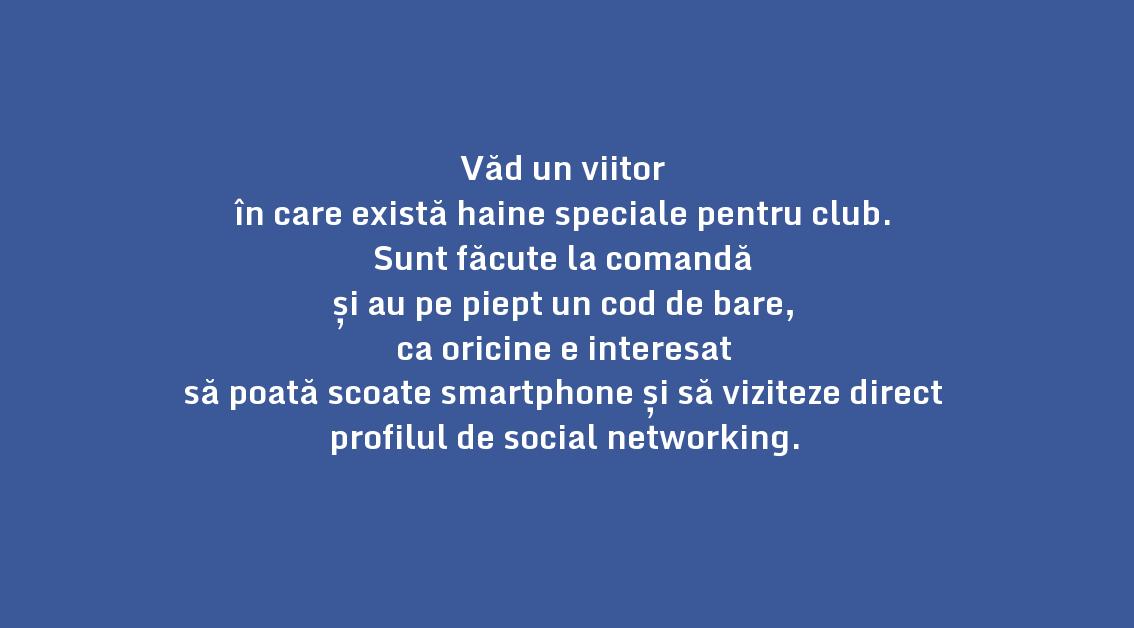 Văd un viitor \n în care există haine speciale pentru club. \n Sunt făcute la comandă \n și au pe piept un cod de bare, \n ca oricine e interesat \n să poată scoate smartphone și să viziteze direct profilul de social networking.