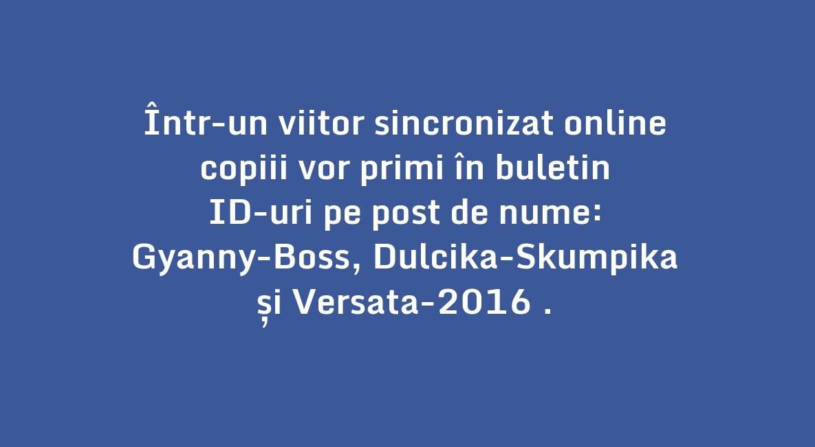 Într-un viitor sincronizat online \\n copiii vor primi în buletin \\n ID-uri pe post de nume: \\n Gyanny-Boss, Dulcika-Skumpika \\n și Versata-2016 .