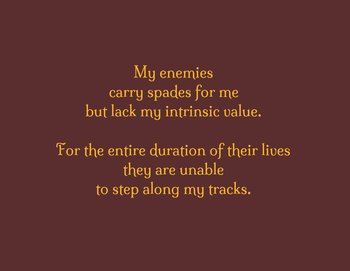 My enemies \\n carry spades for me \\n but lack my intrinsic value. \\n \\n For the entire duration of their lives \\n they are unable \\n to step along my tracks.