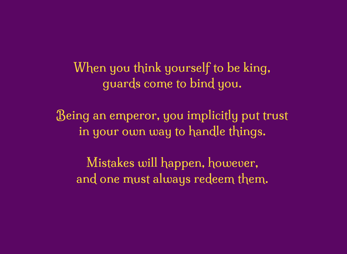 When you think yourself to be king, guards come to bind you.\\n\\nBeing an emperor, you implicitly put trust\\n in your own way to handle things.\\n\\nMistakes will happen, however, \\n and one must always redeem them.