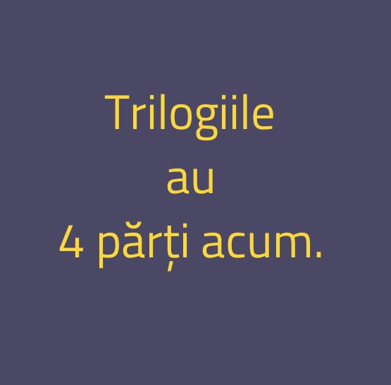 Trilogiile\\n au\\n 4 părți acum.