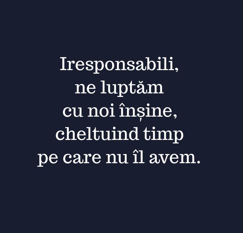 Iresponsabili,\\n ne luptăm\\n cu noi înșine,\\n cheltuind timp\\n pe care nu îl avem.