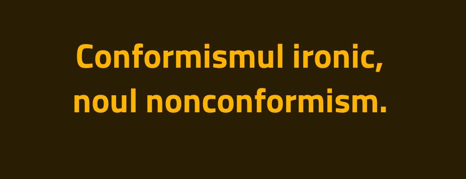 Conformismul ironic, noul nonconformism.