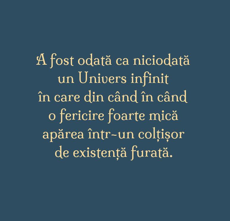 A fost odată ca niciodată\\n un Univers infinit\\n în care din când în când\\n o fericire foarte mică\\n apăreaîntr-un colțișor \\n de existență furată.