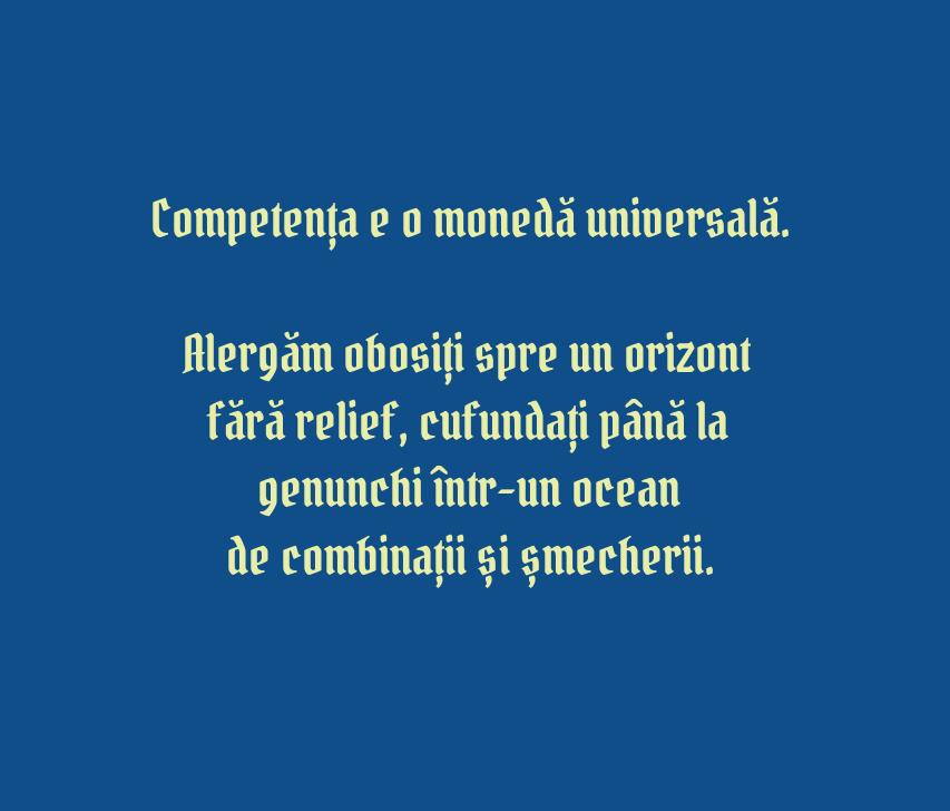 Competența e o monedă universală.\\n\\n Alergăm obosiți spre un orizont fără relief, cufundați până la genunchi într-unocean\\n de combinații și șmecherii.