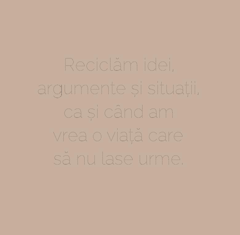 Reciclăm idei,\\n argumente și situații,\\n ca și când am vrea o viață care să nu lase urme.