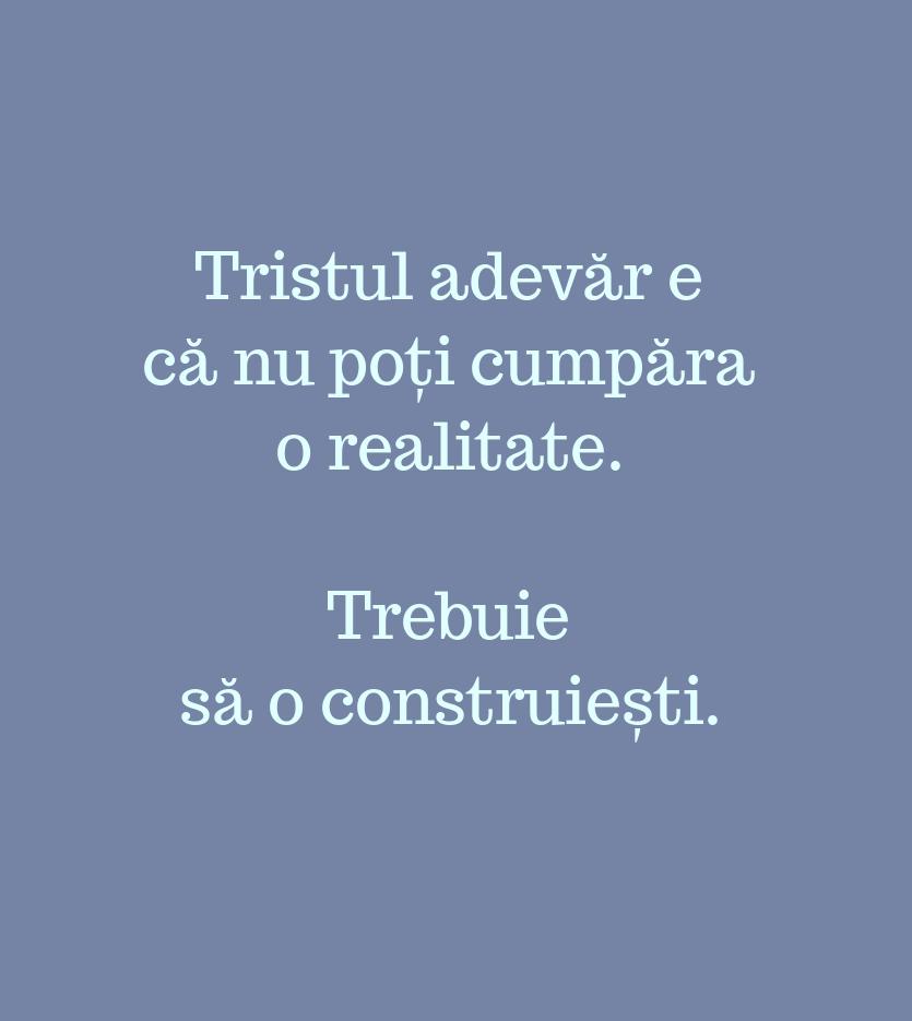 Tristul adevăr e\\n că nu poți cumpăra\\n o realitate.\\n\\n Trebuie\\n să o construiești.