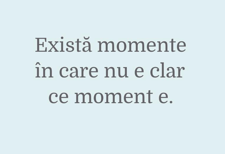 Există momente\\n în care nu e clar\\n ce moment e.