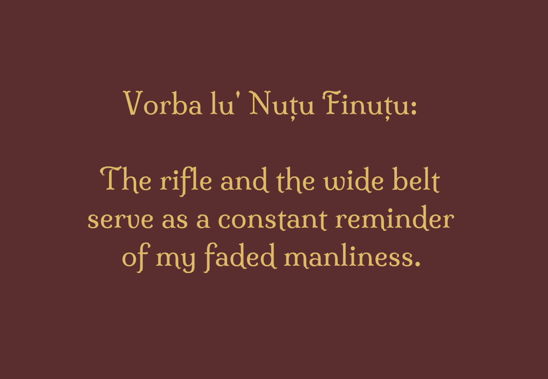 Vorba lu' Nuțu Finuțu:\\n\\n The rifle and the wide belt serve as a constant reminder\\n of my faded manliness.