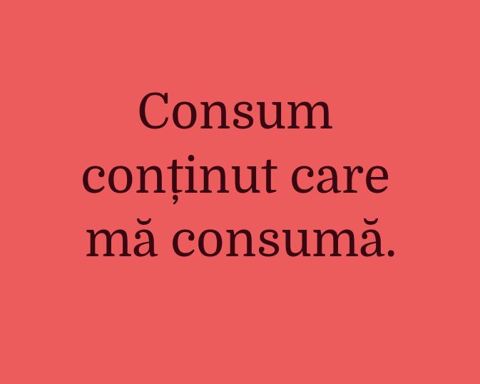 Consum\\n conținut care mă consumă.