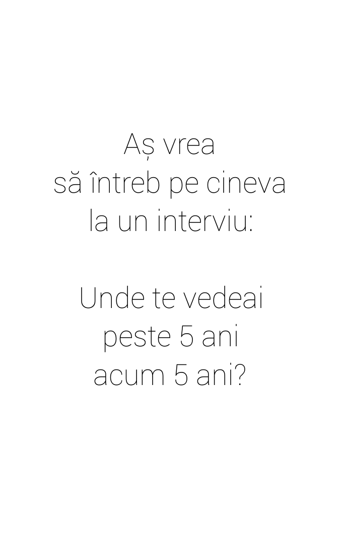 Aș vrea\\n să întreb pe cineva\\n la un interviu: \\n\\n Unde te vedeai\\n peste 5 ani\\n acum 5 ani?
