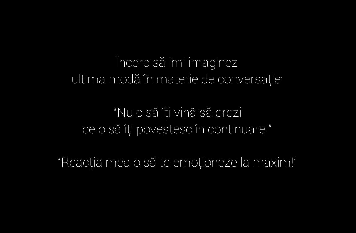 """Încerc să îmi imaginez\\n ultima modă în materie de conversație: \\n\\n""""Nu o să îți vină să crezi\\n ce o să îți povestesc în continuare!""""\\n\\n""""Reacția mea o să te emoționeze la maxim!"""""""